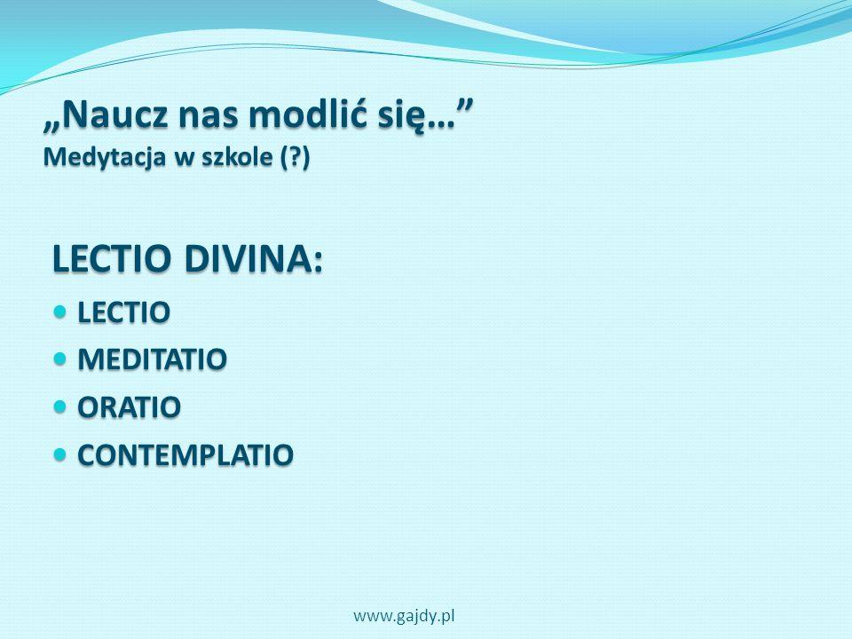 Naucz nas modlić się… Medytacja w szkole (?) LECTIO DIVINA: LECTIO LECTIO MEDITATIO MEDITATIO ORATIO ORATIO CONTEMPLATIO CONTEMPLATIO www.gajdy.pl