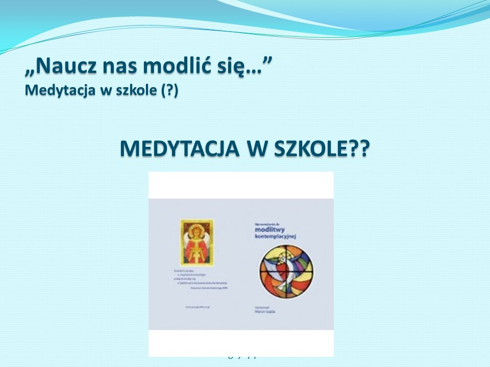 Naucz nas modlić się… Medytacja w szkole (?) MEDYTACJA W SZKOLE?? www.gajdy.pl