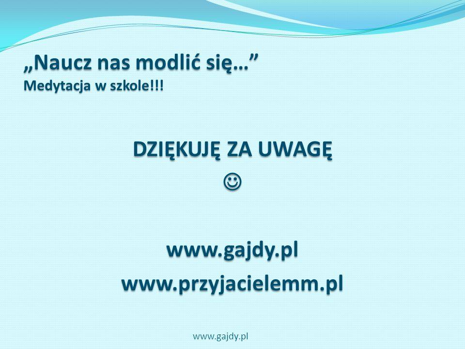 Naucz nas modlić się… Medytacja w szkole!!! DZIĘKUJĘ ZA UWAGĘ www.gajdy.plwww.przyjacielemm.pl www.gajdy.pl