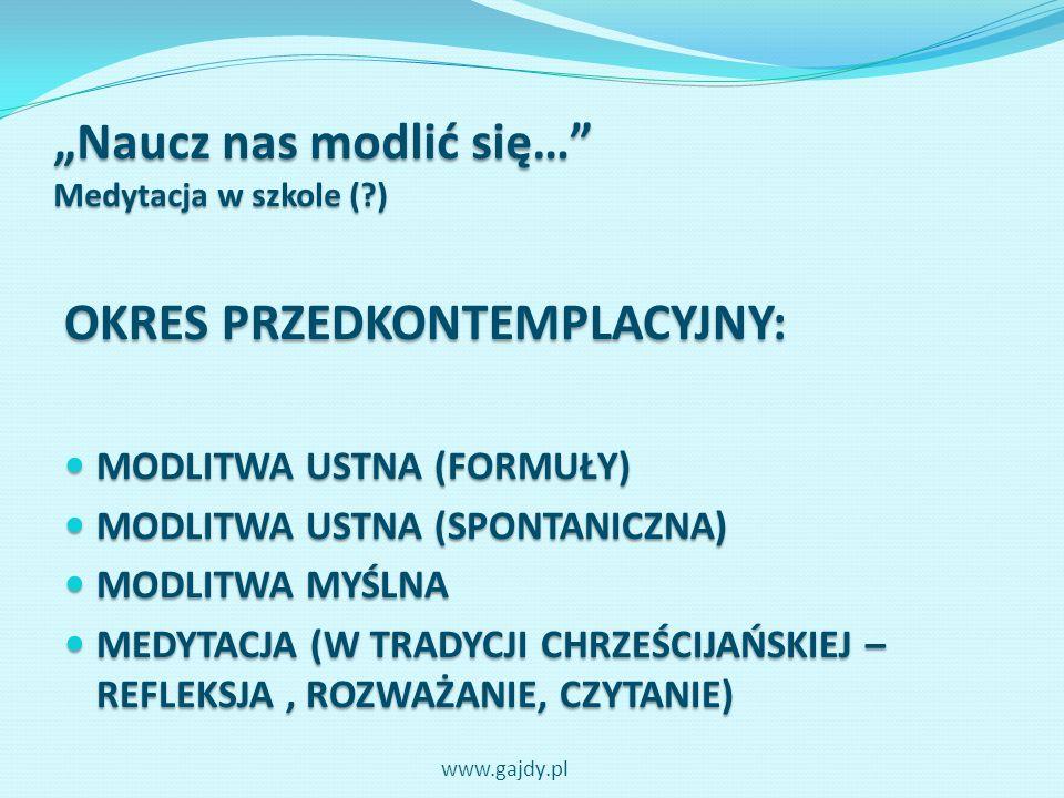Naucz nas modlić się… Medytacja w szkole (?) OKRES PRZEDKONTEMPLACYJNY: Modlitwa opiera się na działaniu człowieka, który mówi, myśli, rozważa… www.gajdy.pl