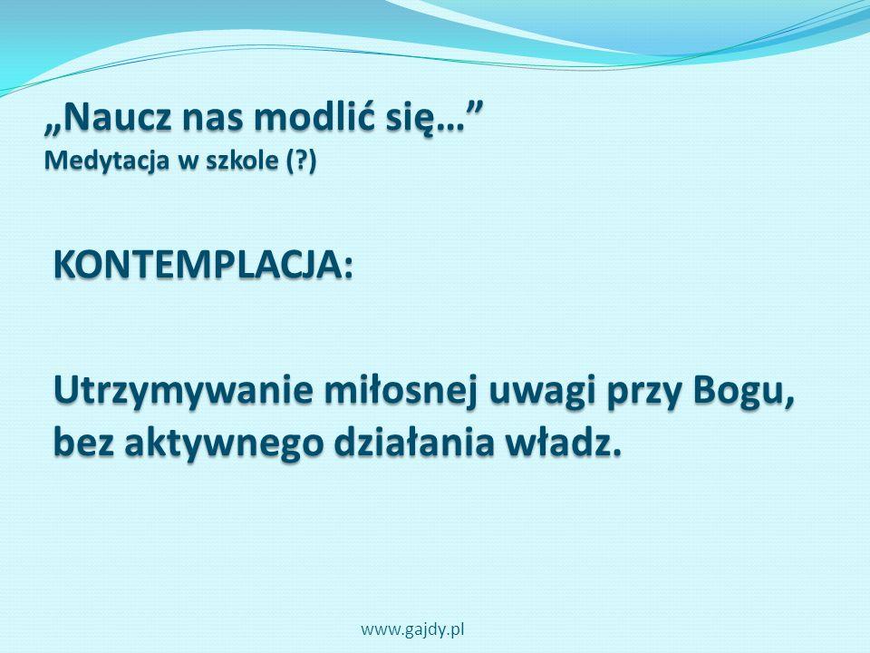 Naucz nas modlić się… Medytacja w szkole (?) KONTEMPLACJA: Utrzymywanie miłosnej uwagi przy Bogu, bez aktywnego działania władz. www.gajdy.pl