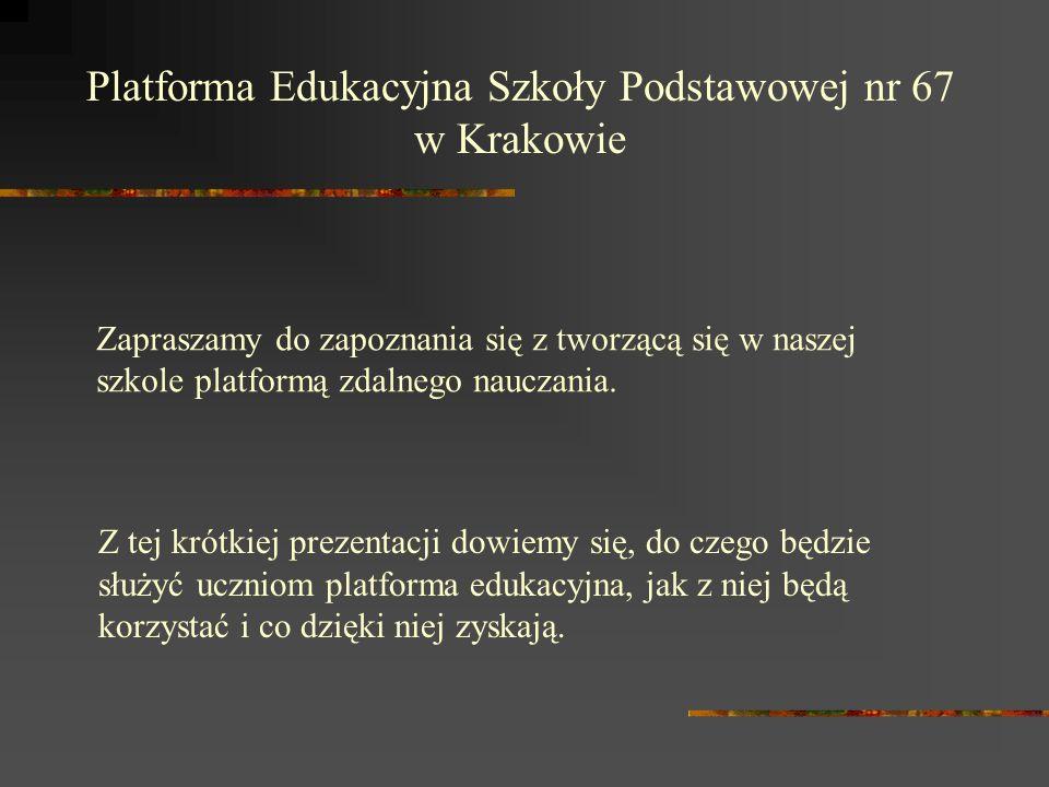 Platforma Edukacyjna Szkoły Podstawowej nr 67 w Krakowie Z tej krótkiej prezentacji dowiemy się, do czego będzie służyć uczniom platforma edukacyjna, jak z niej będą korzystać i co dzięki niej zyskają.