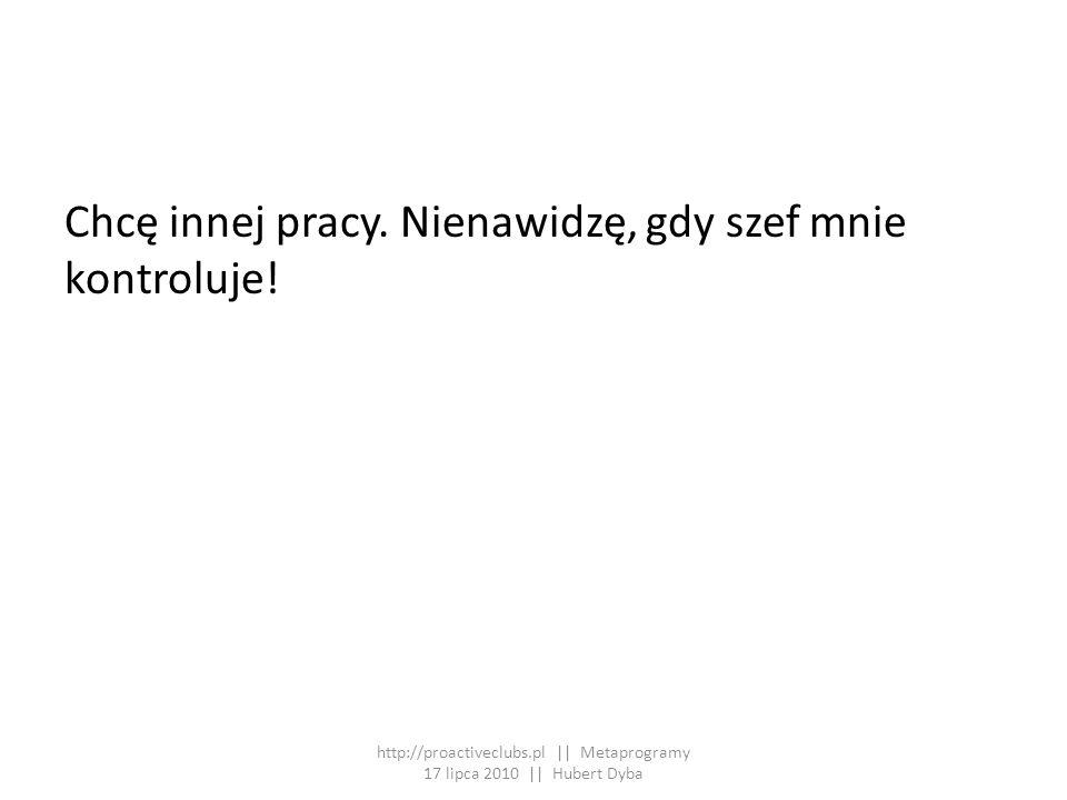 Chcę innej pracy. Nienawidzę, gdy szef mnie kontroluje! http://proactiveclubs.pl || Metaprogramy 17 lipca 2010 || Hubert Dyba