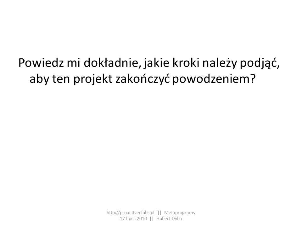 Powiedz mi dokładnie, jakie kroki należy podjąć, aby ten projekt zakończyć powodzeniem? http://proactiveclubs.pl || Metaprogramy 17 lipca 2010 || Hube