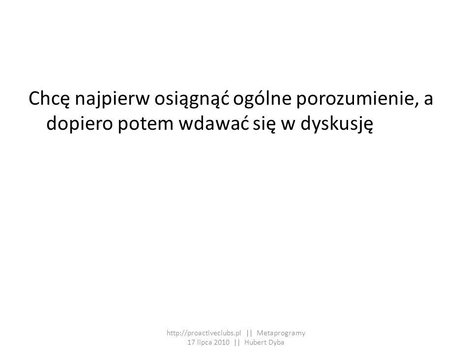 Chcę najpierw osiągnąć ogólne porozumienie, a dopiero potem wdawać się w dyskusję http://proactiveclubs.pl || Metaprogramy 17 lipca 2010 || Hubert Dyb
