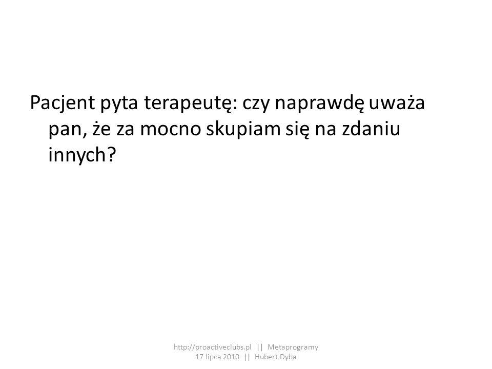 Pacjent pyta terapeutę: czy naprawdę uważa pan, że za mocno skupiam się na zdaniu innych? http://proactiveclubs.pl || Metaprogramy 17 lipca 2010 || Hu