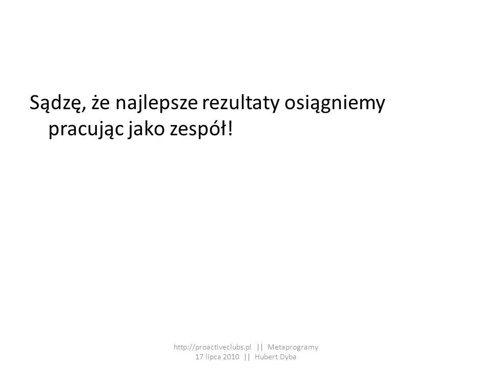 Sądzę, że najlepsze rezultaty osiągniemy pracując jako zespół! http://proactiveclubs.pl || Metaprogramy 17 lipca 2010 || Hubert Dyba