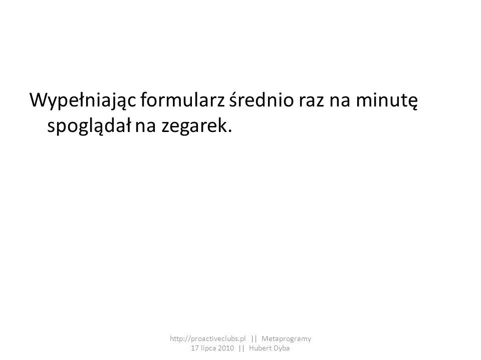 Wypełniając formularz średnio raz na minutę spoglądał na zegarek. http://proactiveclubs.pl || Metaprogramy 17 lipca 2010 || Hubert Dyba