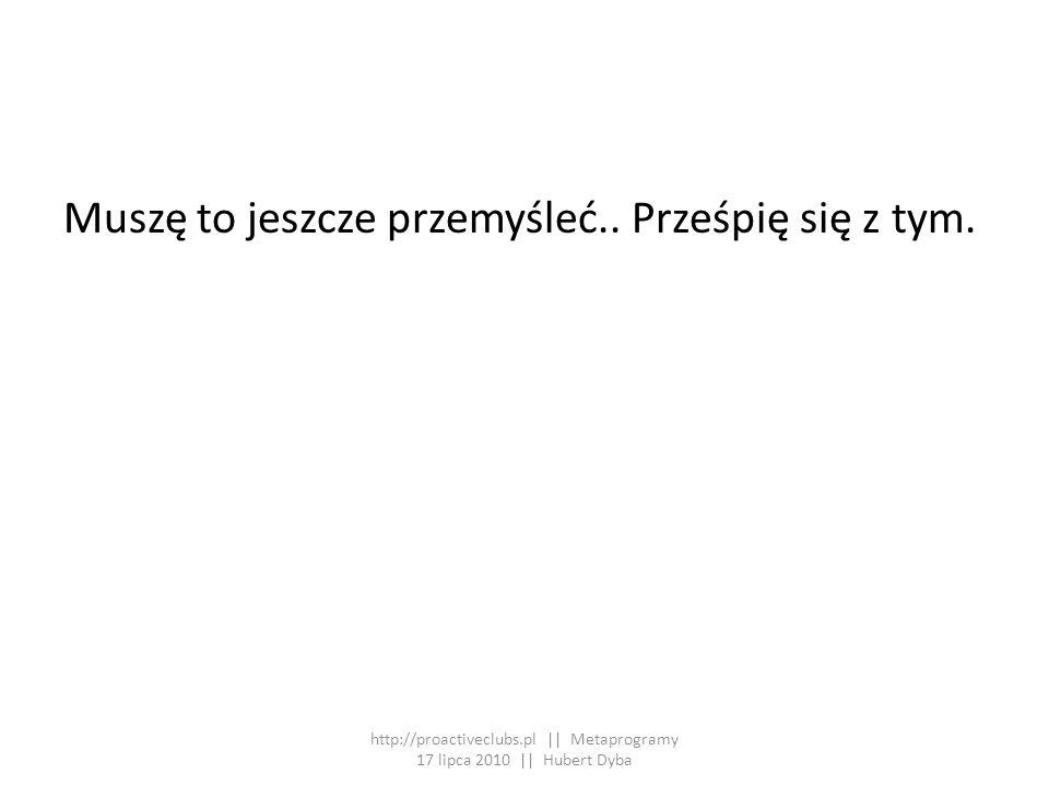 Muszę to jeszcze przemyśleć.. Prześpię się z tym. http://proactiveclubs.pl || Metaprogramy 17 lipca 2010 || Hubert Dyba