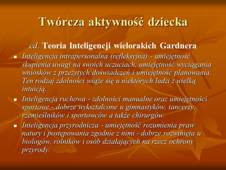 Twórcza aktywność dziecka cd. cd. Teoria Inteligencji wielorakich Gardnera Inteligencja intrapersonalna (refleksyjna) - umiejętność skupienia uwagi na