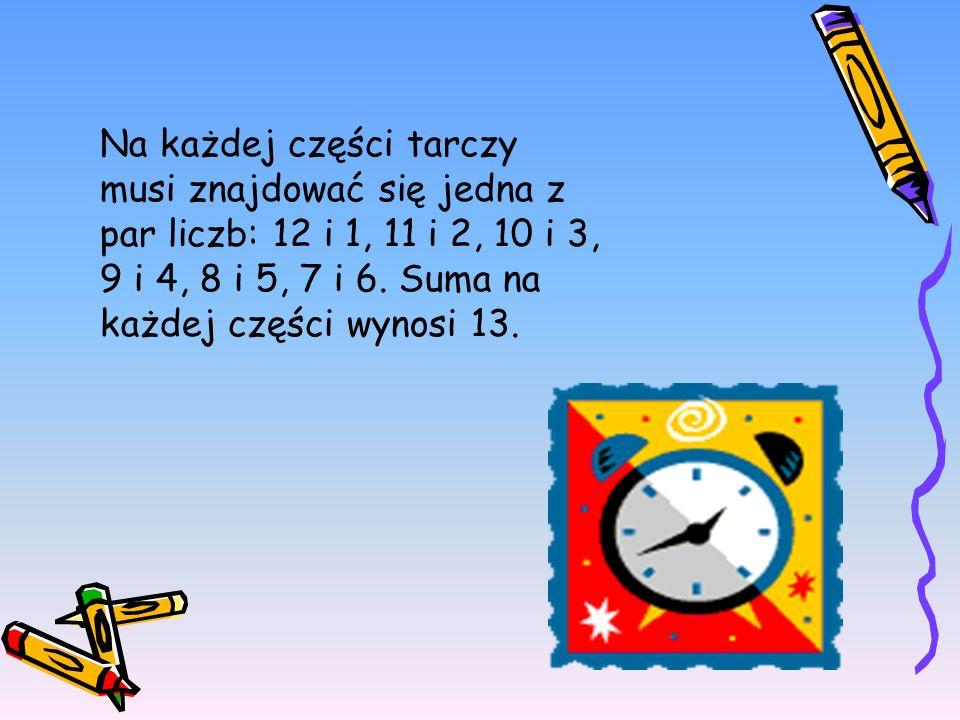 Na każdej części tarczy musi znajdować się jedna z par liczb: 12 i 1, 11 i 2, 10 i 3, 9 i 4, 8 i 5, 7 i 6. Suma na każdej części wynosi 13.