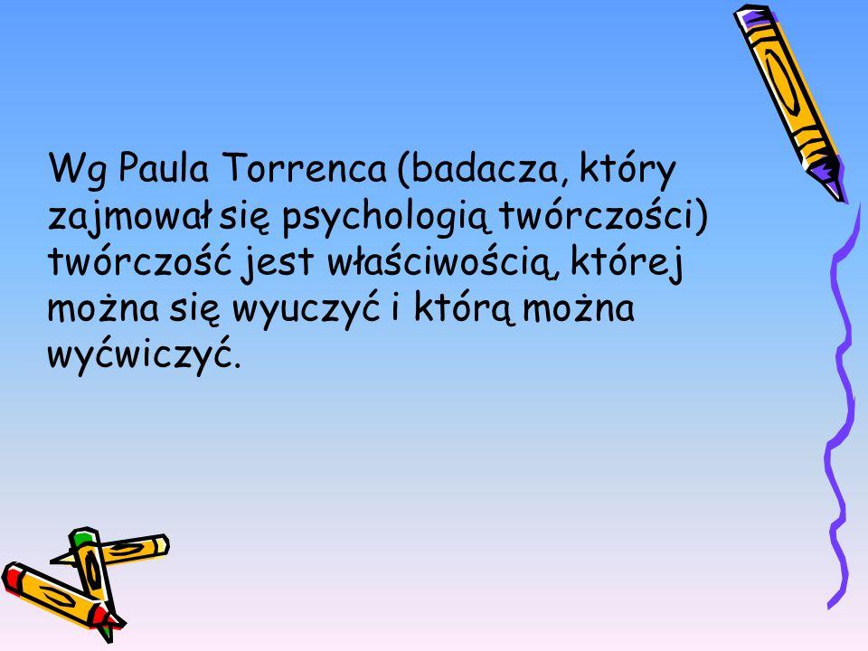 Wg Paula Torrenca (badacza, który zajmował się psychologią twórczości) twórczość jest właściwością, której można się wyuczyć i którą można wyćwiczyć.