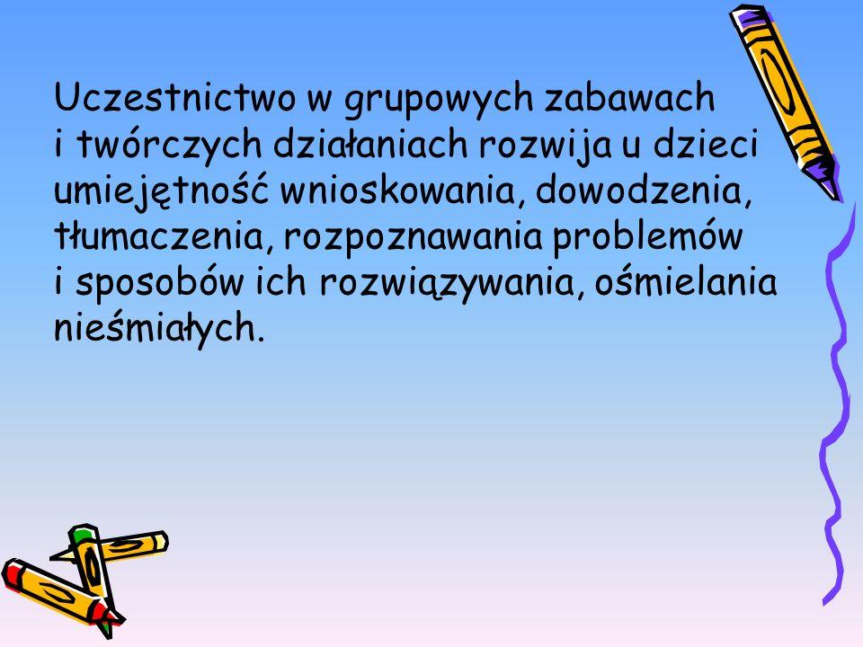 Uczestnictwo w grupowych zabawach i twórczych działaniach rozwija u dzieci umiejętność wnioskowania, dowodzenia, tłumaczenia, rozpoznawania problemów