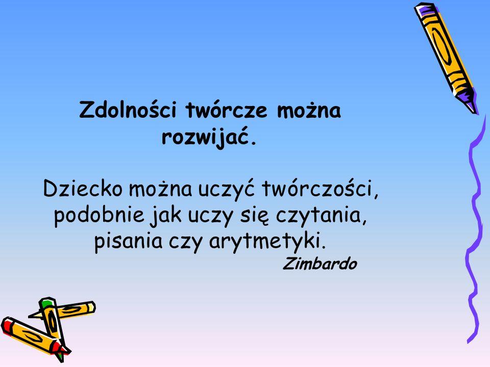 Zdolności twórcze można rozwijać. Dziecko można uczyć twórczości, podobnie jak uczy się czytania, pisania czy arytmetyki. Zimbardo
