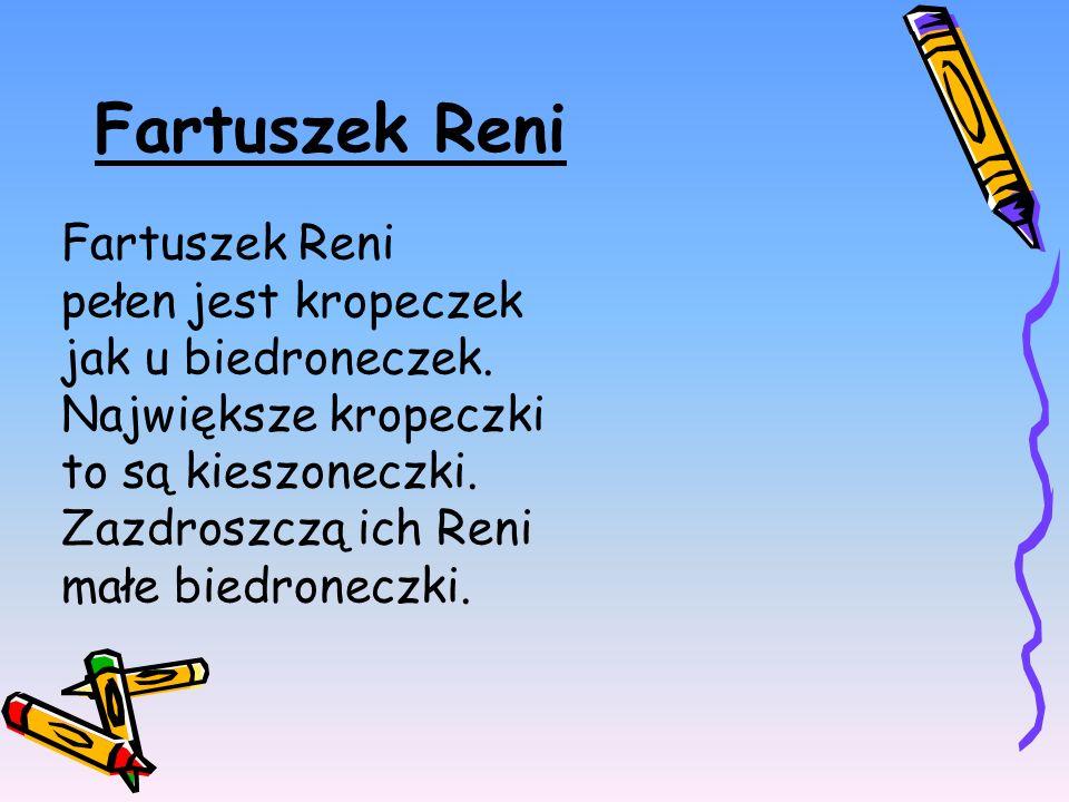 Fartuszek Reni pełen jest kropeczek jak u biedroneczek. Największe kropeczki to są kieszoneczki. Zazdroszczą ich Reni małe biedroneczki.