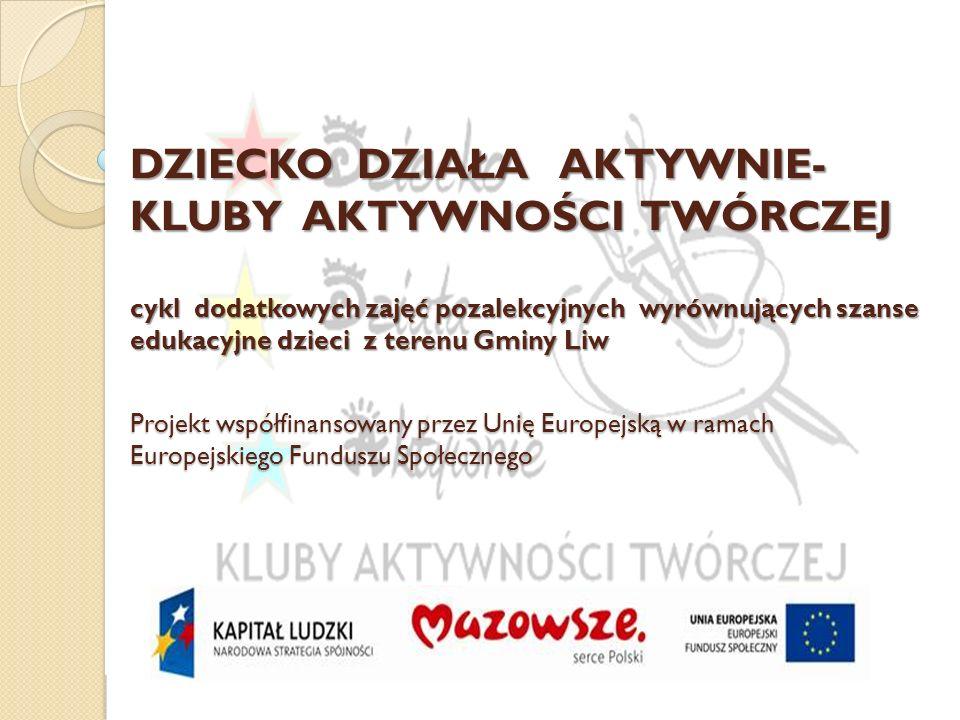 Dziecko Działa Aktywnie - Kluby Aktywności Twórczej – cykl dodatkowych zajęć pozalekcyjnych wyrównujących szanse edukacyjne dzieci z terenu Gminy Liw Projekt współfinansowany przez Unię Europejską w ramach Europejskiego Funduszu Społecznego Rezultaty miękkie Nabycie przez dzieci nowych umiejętności i rozwój zainteresowań U uczniów objętych projektem wzrośnie poczucie własnej wartości, motywacja i samoocena Wzrosną kompetencje językowe dzieci w zakresie jęz.