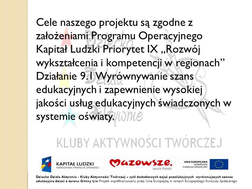 Dziecko Działa Aktywnie - Kluby Aktywności Twórczej – cykl dodatkowych zajęć pozalekcyjnych wyrównujących szanse edukacyjne dzieci z terenu Gminy Liw Projekt współfinansowany przez Unię Europejską w ramach Europejskiego Funduszu Społecznego Cele naszego projektu są zgodne z założeniami Programu Operacyjnego Kapitał Ludzki Priorytet IX Rozwój wykształcenia i kompetencji w regionach Działanie 9.1 Wyrównywanie szans edukacyjnych i zapewnienie wysokiej jakości usług edukacyjnych świadczonych w systemie oświaty.