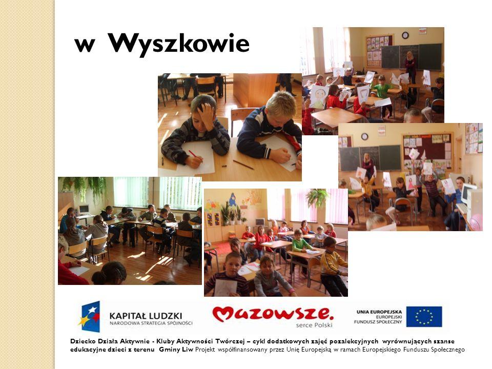 Dziecko Działa Aktywnie - Kluby Aktywności Twórczej – cykl dodatkowych zajęć pozalekcyjnych wyrównujących szanse edukacyjne dzieci z terenu Gminy Liw Projekt współfinansowany przez Unię Europejską w ramach Europejskiego Funduszu Społecznego w Wyszkowie