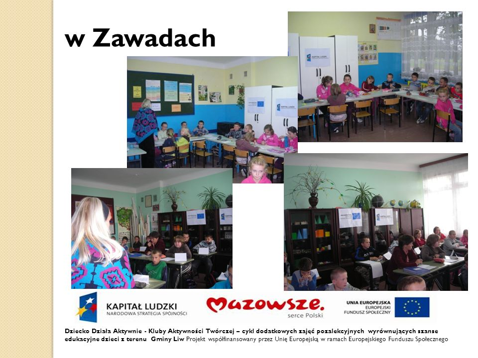 Dziecko Działa Aktywnie - Kluby Aktywności Twórczej – cykl dodatkowych zajęć pozalekcyjnych wyrównujących szanse edukacyjne dzieci z terenu Gminy Liw Projekt współfinansowany przez Unię Europejską w ramach Europejskiego Funduszu Społecznego w Zawadach