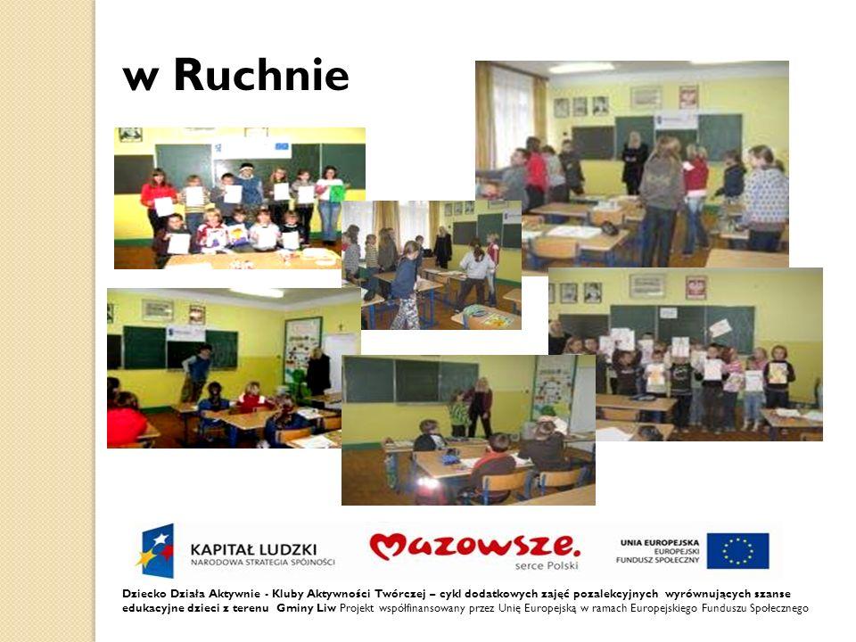 Dziecko Działa Aktywnie - Kluby Aktywności Twórczej – cykl dodatkowych zajęć pozalekcyjnych wyrównujących szanse edukacyjne dzieci z terenu Gminy Liw Projekt współfinansowany przez Unię Europejską w ramach Europejskiego Funduszu Społecznego w Ruchnie