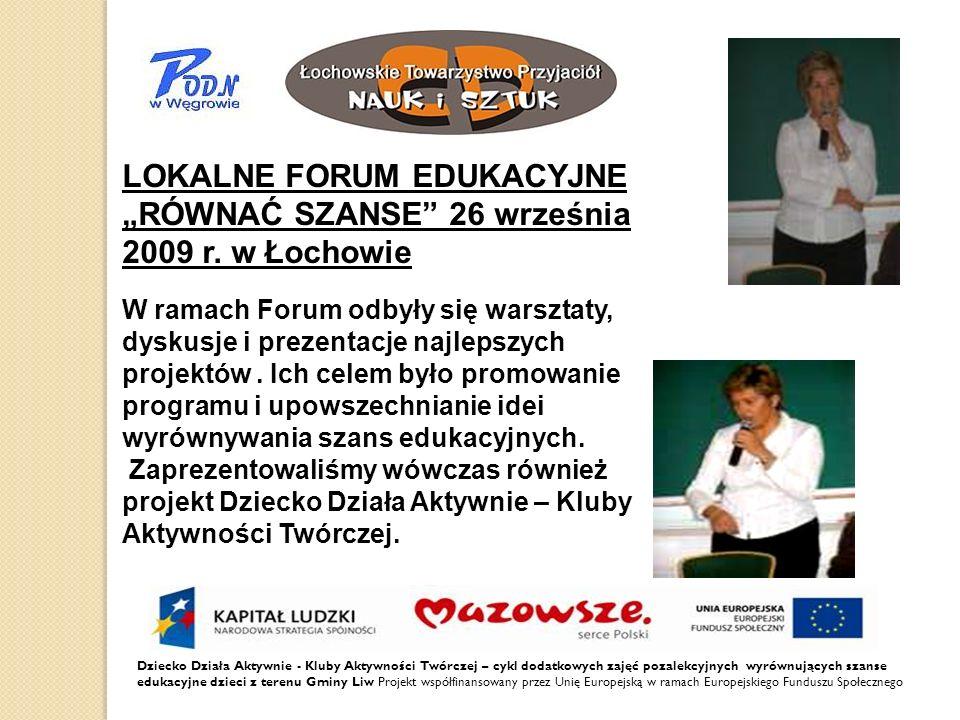Dziecko Działa Aktywnie - Kluby Aktywności Twórczej – cykl dodatkowych zajęć pozalekcyjnych wyrównujących szanse edukacyjne dzieci z terenu Gminy Liw Projekt współfinansowany przez Unię Europejską w ramach Europejskiego Funduszu Społecznego LOKALNE FORUM EDUKACYJNE RÓWNAĆ SZANSE 26 września 2009 r.