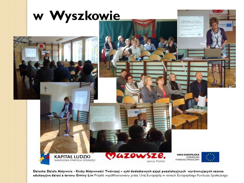 w Wyszkowie Dziecko Działa Aktywnie - Kluby Aktywności Twórczej – cykl dodatkowych zajęć pozalekcyjnych wyrównujących szanse edukacyjne dzieci z terenu Gminy Liw Projekt współfinansowany przez Unię Europejską w ramach Europejskiego Funduszu Społecznego