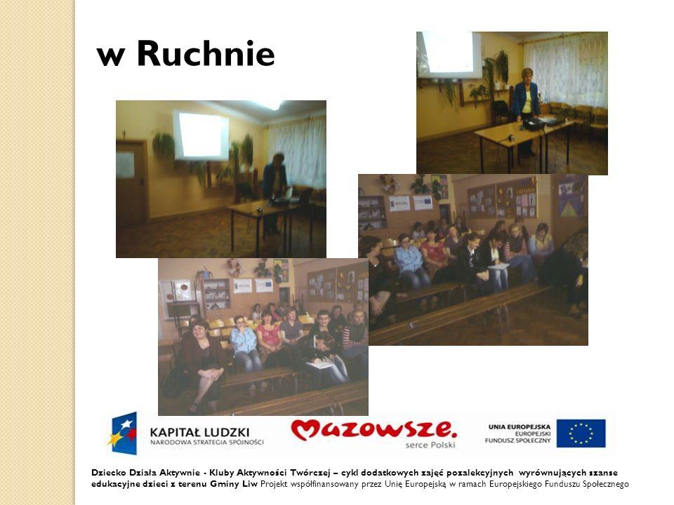 w Ruchnie Dziecko Działa Aktywnie - Kluby Aktywności Twórczej – cykl dodatkowych zajęć pozalekcyjnych wyrównujących szanse edukacyjne dzieci z terenu Gminy Liw Projekt współfinansowany przez Unię Europejską w ramach Europejskiego Funduszu Społecznego