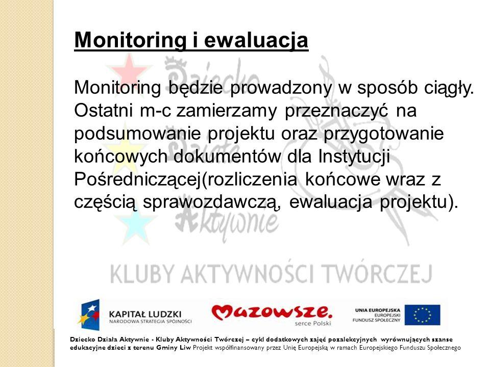 Dziecko Działa Aktywnie - Kluby Aktywności Twórczej – cykl dodatkowych zajęć pozalekcyjnych wyrównujących szanse edukacyjne dzieci z terenu Gminy Liw Projekt współfinansowany przez Unię Europejską w ramach Europejskiego Funduszu Społecznego Monitoring i ewaluacja Monitoring będzie prowadzony w sposób ciągły.