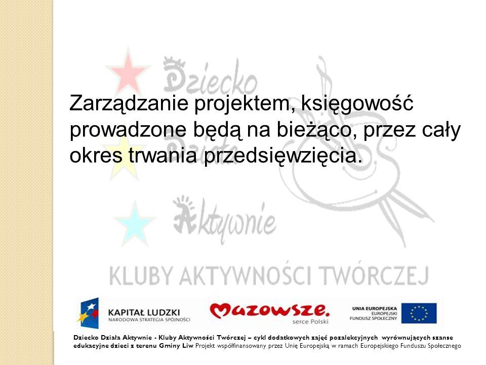 Dziecko Działa Aktywnie - Kluby Aktywności Twórczej – cykl dodatkowych zajęć pozalekcyjnych wyrównujących szanse edukacyjne dzieci z terenu Gminy Liw Projekt współfinansowany przez Unię Europejską w ramach Europejskiego Funduszu Społecznego Zarządzanie projektem, księgowość prowadzone będą na bieżąco, przez cały okres trwania przedsięwzięcia.