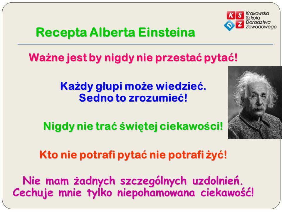 Recepta Alberta Einsteina Wa ż ne jest by nigdy nie przesta ć pyta ć ! Ka ż dy g ł upi mo ż e wiedzie ć. Sedno to zrozumie ć ! Nigdy nie tra ć ś wi ę