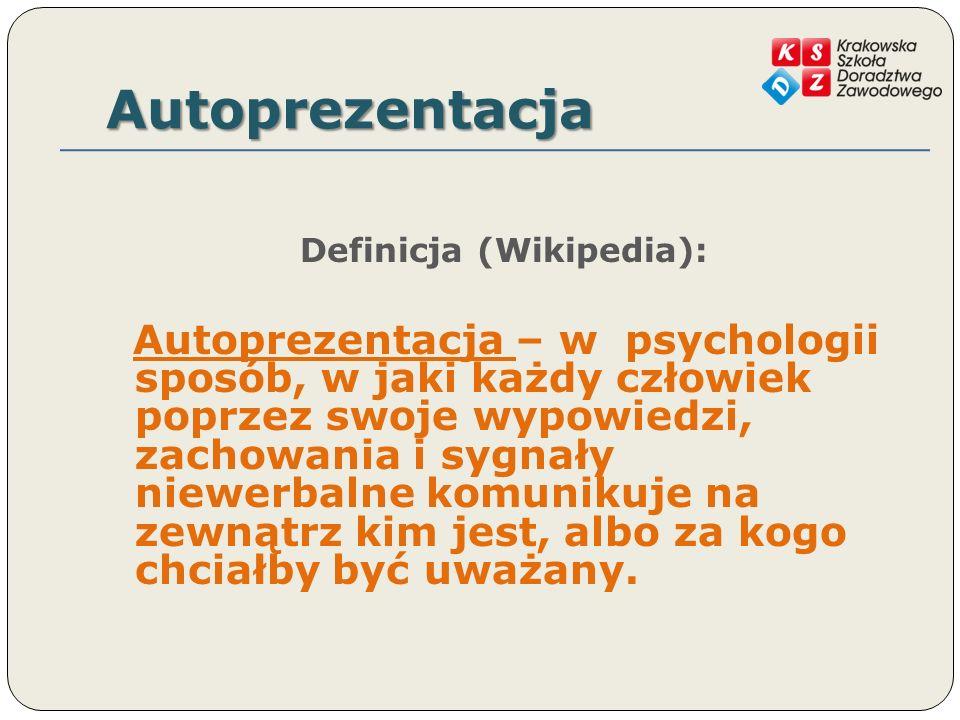 Autoprezentacja Definicja (Wikipedia): Autoprezentacja – w psychologii sposób, w jaki każdy człowiek poprzez swoje wypowiedzi, zachowania i sygnały niewerbalne komunikuje na zewnątrz kim jest, albo za kogo chciałby być uważany.