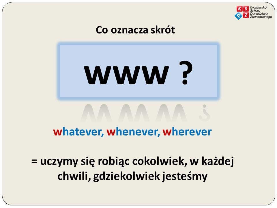 whatever, whenever, wherever = uczymy się robiąc cokolwiek, w każdej chwili, gdziekolwiek jesteśmy www ?