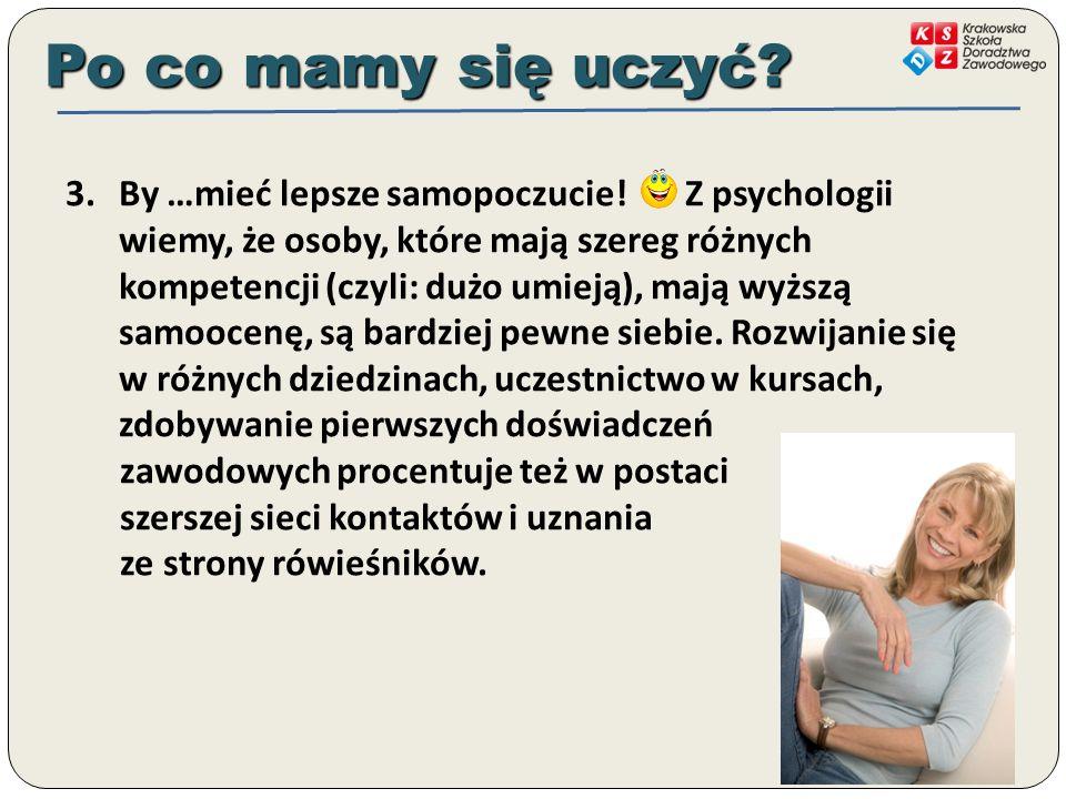 3.By …mieć lepsze samopoczucie! Z psychologii wiemy, że osoby, które mają szereg różnych kompetencji (czyli: dużo umieją), mają wyższą samoocenę, są b