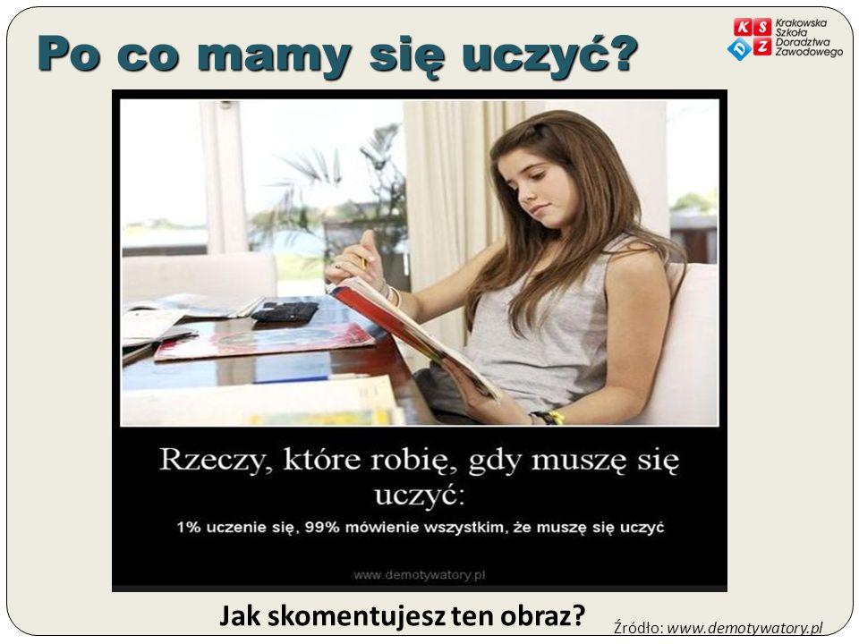 Jak skomentujesz ten obraz? Źródło: www.demotywatory.pl Po co mamy się uczyć?