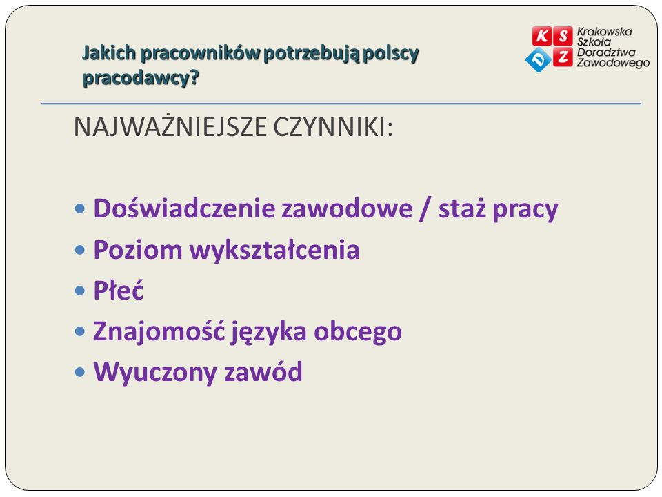 Jakich pracowników potrzebują polscy pracodawcy? NAJWAŻNIEJSZE CZYNNIKI: Doświadczenie zawodowe / staż pracy Poziom wykształcenia Płeć Znajomość język