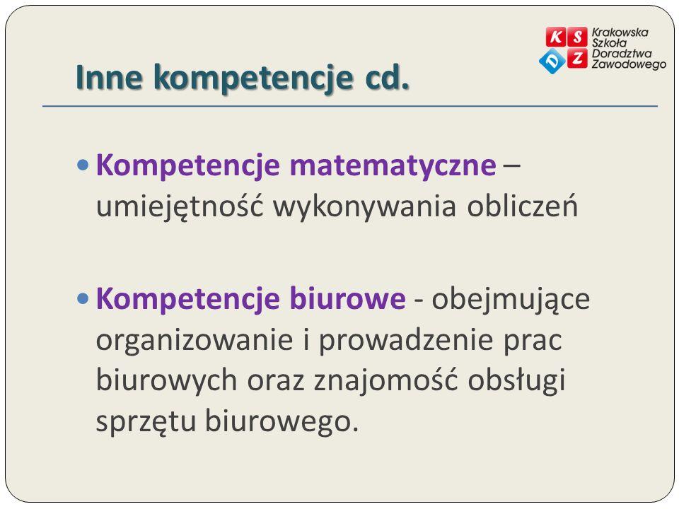 Inne kompetencje cd. Kompetencje matematyczne – umiejętność wykonywania obliczeń Kompetencje biurowe - obejmujące organizowanie i prowadzenie prac biu