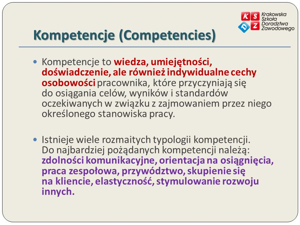 Kompetencje (Competencies) Kompetencje to wiedza, umiejętności, doświadczenie, ale również indywidualne cechy osobowości pracownika, które przyczyniają się do osiągania celów, wyników i standardów oczekiwanych w związku z zajmowaniem przez niego określonego stanowiska pracy.