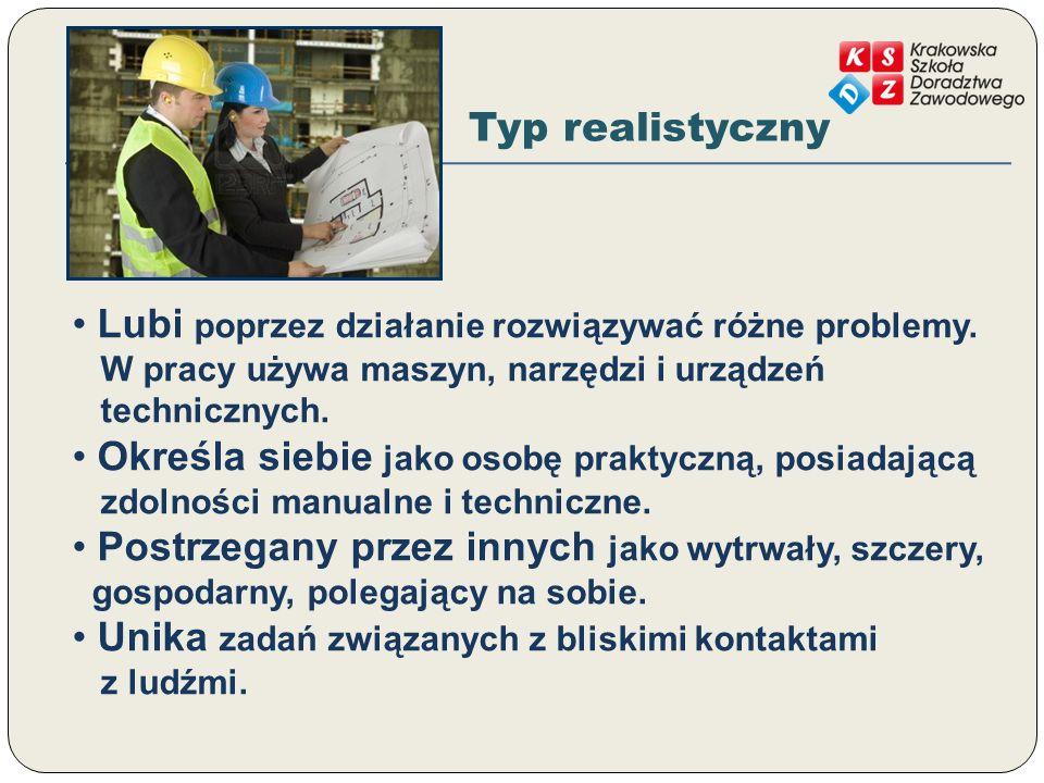 Typ realistyczny Lubi poprzez działanie rozwiązywać różne problemy. W pracy używa maszyn, narzędzi i urządzeń technicznych. Określa siebie jako osobę