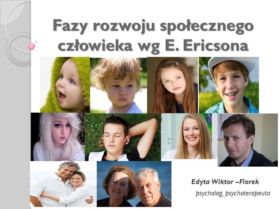 Fazy rozwoju społecznego człowieka wg E. Ericsona Edyta Wiktor –Florek psycholog, psychoterapeuta