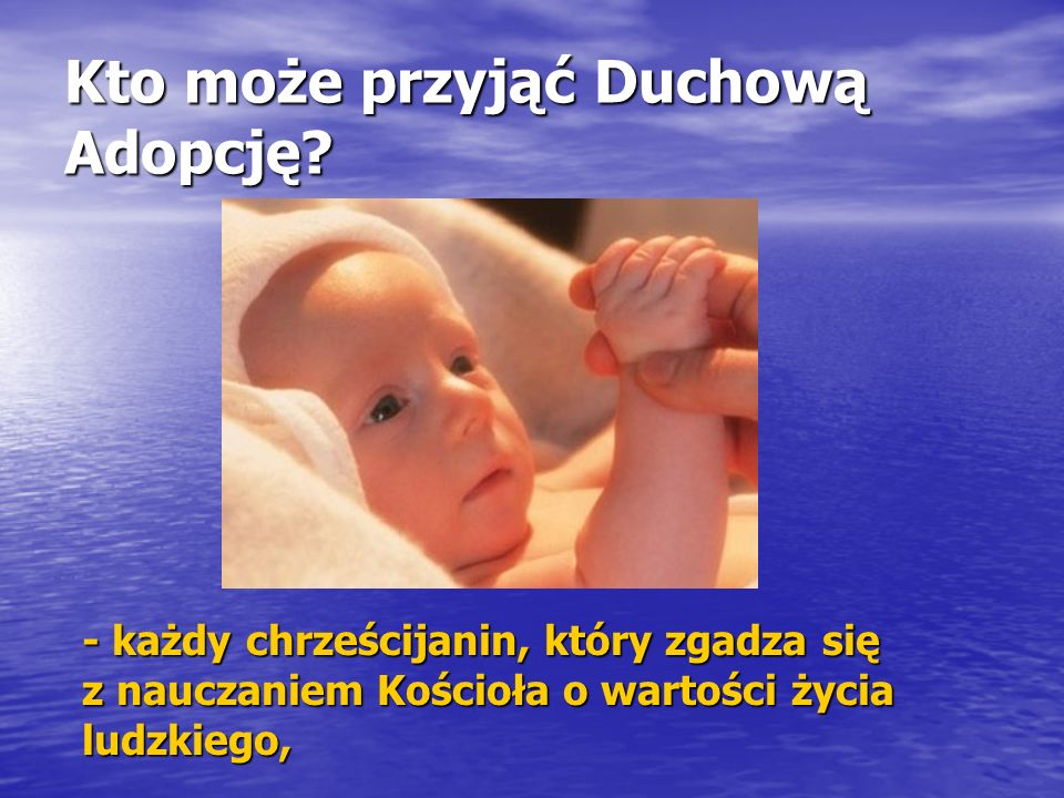 Kto może przyjąć Duchową Adopcję? - każdy chrześcijanin, który zgadza się z nauczaniem Kościoła o wartości życia ludzkiego,