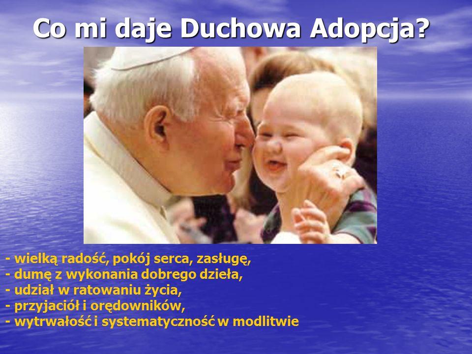 Co mi daje Duchowa Adopcja? - wielką radość, pokój serca, zasługę, - dumę z wykonania dobrego dzieła, - udział w ratowaniu życia, - przyjaciół i orędo