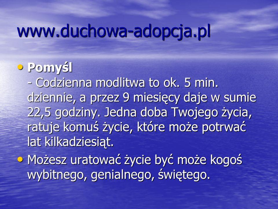www.duchowa-adopcja.pl Pomyśl - Codzienna modlitwa to ok. 5 min. dziennie, a przez 9 miesięcy daje w sumie 22,5 godziny. Jedna doba Twojego życia, rat