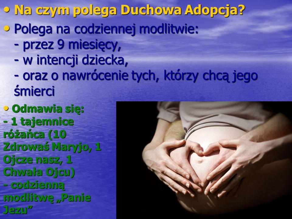 Na czym polega Duchowa Adopcja? Na czym polega Duchowa Adopcja? Polega na codziennej modlitwie: - przez 9 miesięcy, - w intencji dziecka, - oraz o naw