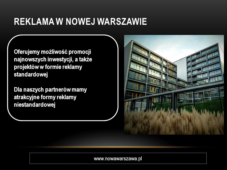 REKLAMA W NOWEJ WARSZAWIE www.nowawarszawa.pl Oferujemy możliwość promocji najnowszych inwestycji, a także projektów w formie reklamy standardowej Dla