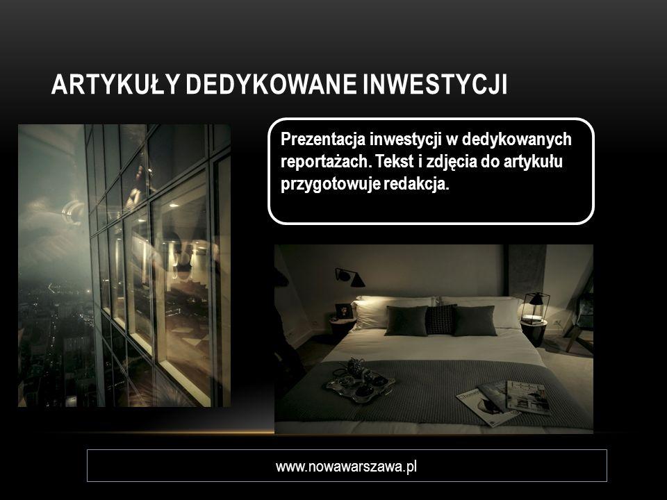 ARTYKUŁY DEDYKOWANE INWESTYCJI Prezentacja inwestycji w dedykowanych reportażach. Tekst i zdjęcia do artykułu przygotowuje redakcja. www.nowawarszawa.