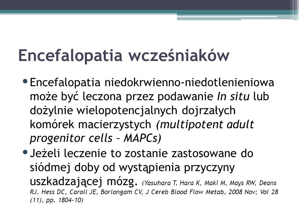 Encefalopatia wcześniaków Encefalopatia niedokrwienno-niedotlenieniowa może być leczona przez podawanie In situ lub dożylnie wielopotencjalnych dojrzałych komórek macierzystych (multipotent adult progenitor cells – MAPCs) Jeżeli leczenie to zostanie zastosowane do siódmej doby od wystąpienia przyczyny uszkadzającej mózg.
