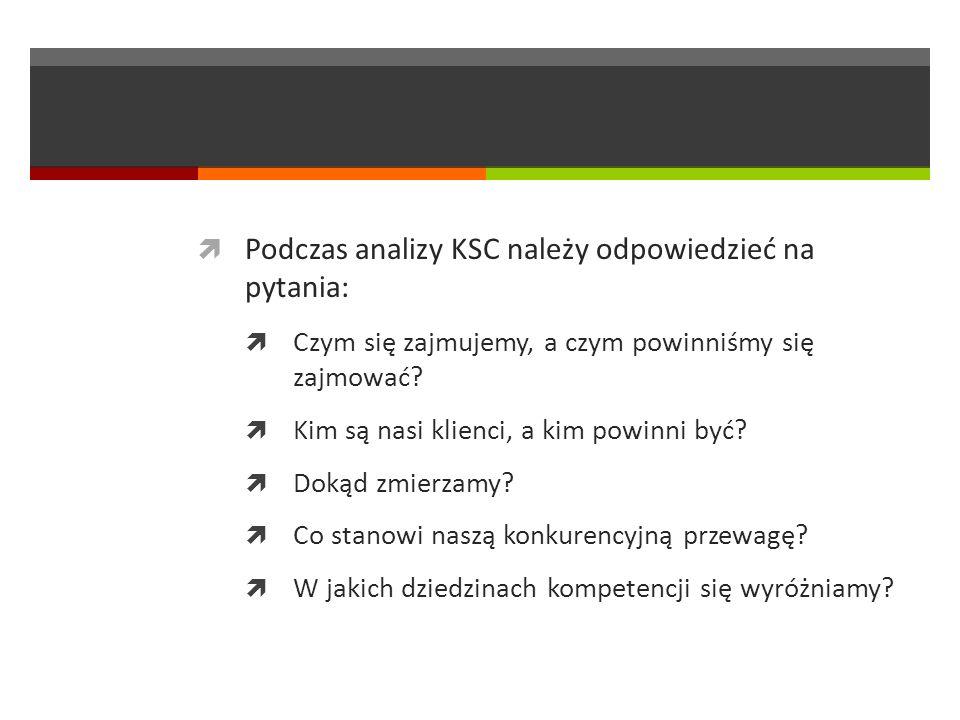 Podczas analizy KSC należy odpowiedzieć na pytania: Czym się zajmujemy, a czym powinniśmy się zajmować? Kim są nasi klienci, a kim powinni być? Dokąd