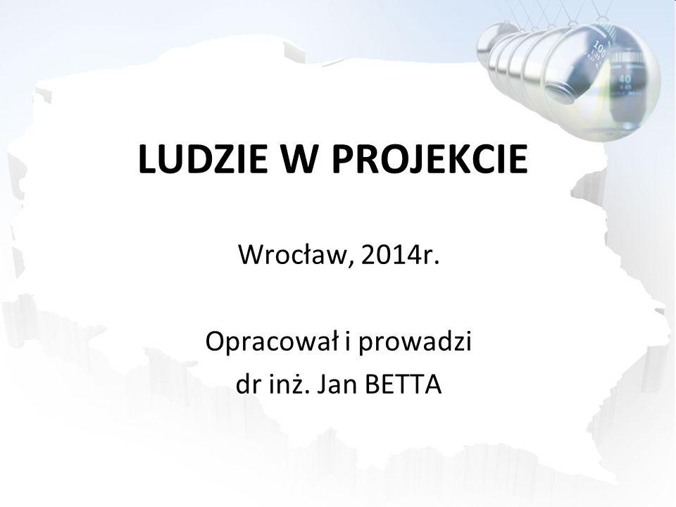 LUDZIE W PROJEKCIE Wrocław, 2014r. Opracował i prowadzi dr inż. Jan BETTA