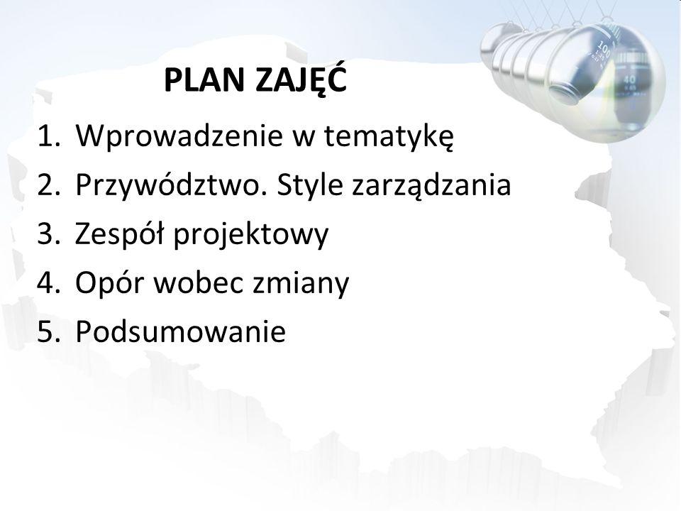 PLAN ZAJĘĆ 1.Wprowadzenie w tematykę 2.Przywództwo. Style zarządzania 3.Zespół projektowy 4.Opór wobec zmiany 5.Podsumowanie