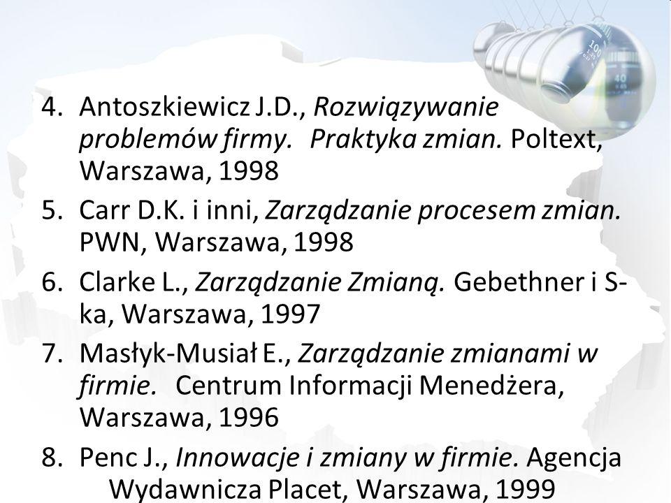 4.Antoszkiewicz J.D., Rozwiązywanie problemów firmy. Praktyka zmian. Poltext, Warszawa, 1998 5.Carr D.K. i inni, Zarządzanie procesem zmian. PWN, Wars